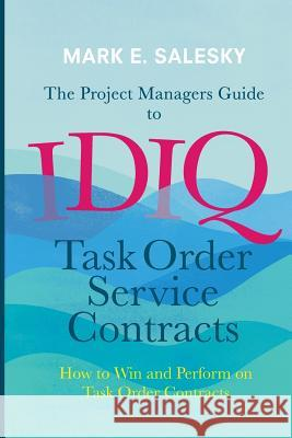 The Project Managers Guide to Idiq Task Order Service Contracts: How to Win and Perform on Task Order Contracts Mark E. Salesky 9783319822822