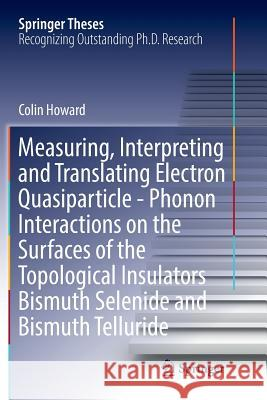 Measuring, Interpreting and Translating Electron Quasiparticle - Phonon Interactions on the Surfaces of the Topological Insulators Bismuth Selenide and Bismuth Telluride Colin Howard 9783319831206