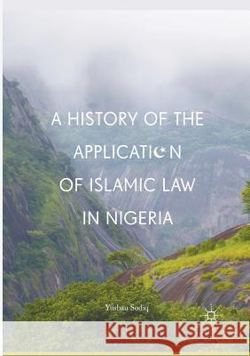 A History of the Application of Islamic Law in Nigeria Yushau Sodiq 9783319844381