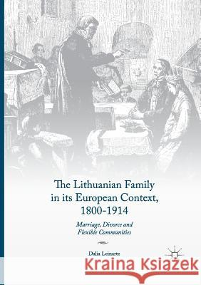 The Lithuanian Family in Its European Context, 1800-1914: Marriage, Divorce and Flexible Communities Dalia Leinarte 9783319845616