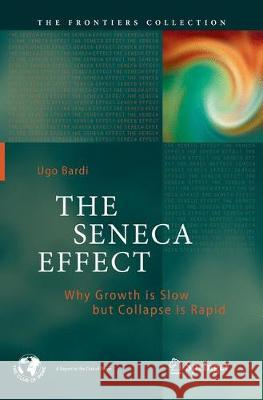 The Seneca Effect: Why Growth Is Slow But Collapse Is Rapid Ugo Bardi 9783319861036 Springer
