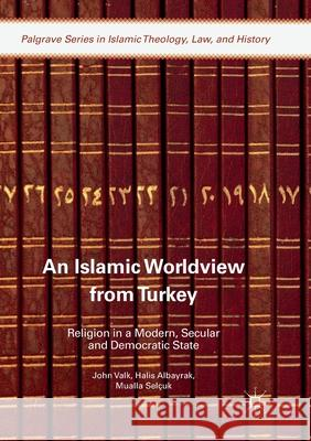 An Islamic Worldview from Turkey: Religion in a Modern, Secular and Democratic State John Valk Halis Albayrak Mualla Selcuk 9783319883120