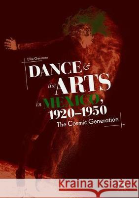 Dance and the Arts in Mexico, 1920-1950: The Cosmic Generation Ellie Guerrero 9783319924731
