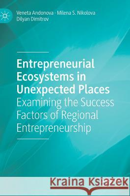 Entrepreneurial Ecosystems in Unexpected Places: Examining the Success Factors of Regional Entrepreneurship Andonova, Veneta; Nikolova, Milena S.; Dimitrov, Dilyan 9783319982182