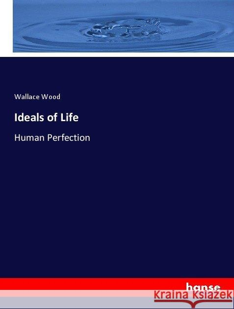 Ideals of Life : Human Perfection Wood, Wallace 9783337043100 Hansebooks