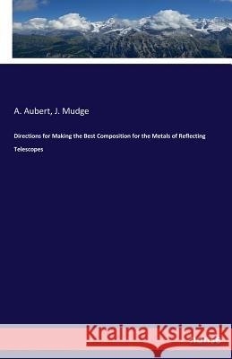 Directions for Making the Best Composition for the Metals of Reflecting Telescopes A Aubert J Mudge  9783337294380 Hansebooks