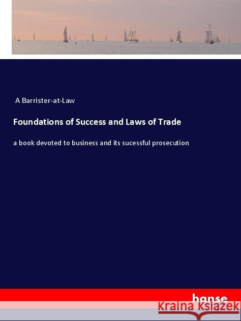 Foundations of Success and Laws of Trade : a book devoted to business and its sucessful prosecution A Barrister-at-Law 9783337367480 Hansebooks