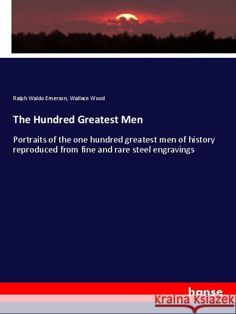 The Hundred Greatest Men : Portraits of the one hundred greatest men of history reproduced from fine and rare steel engravings Emerson, Ralph Waldo; Wood, Wallace 9783337587628 Hansebooks