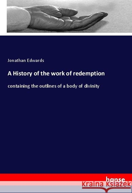 A History of the work of redemption : containing the outlines of a body of divinity Edwards, Jonathan 9783337645236