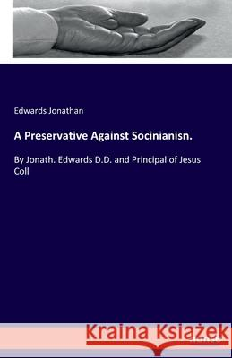A Preservative Against Socinianisn.: By Jonath. Edwards D.D. and Principal of Jesus Coll Edwards Jonathan 9783337895891