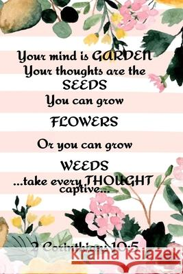 Your Mind is Garden Your Thoughts Are The Seeds You Can Grow Flowers Or You Can Grow Weeds ...Take Every Thought Captive... 2 Corinthians 10: 5: Best Kathy Springs 9783347002685