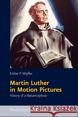 Martin Luther in Motion Pictures : History of a Metamorphosis Esther P. Wipfler 9783525550199