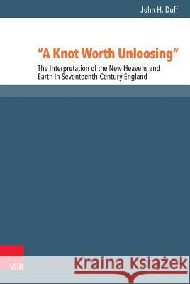 A Knot Worth Unloosing: The Interpretation of the New Heavens and Earth in Seventeenth-Century England John H. Duff 9783525570616