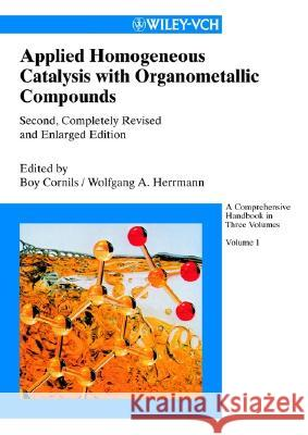 Applied Homogeneous Catalysis with Organometallic Compounds: A Comprehensive Handbook in Three Volumes Boy Cornils Wolfgang A. Herrmann Boy Cornils 9783527304349