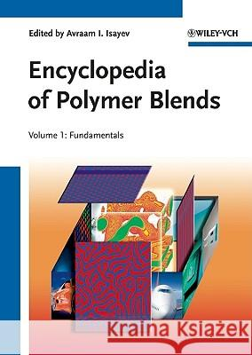 Encyclopedia of Polymer Blends: Volume 1: Fundamentals Avraam I. Isayev   9783527319299