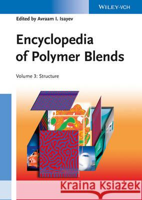 Encyclopedia of Polymer Blends, Volume 3: Structure Avraam I. Isayev Sanjay Palsule  9783527319312