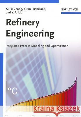 Refinery Engineering: Integrated Process Modeling and Optimization Ai-Fu Chang Kiran Pashikanti Y. A. Liu 9783527333578