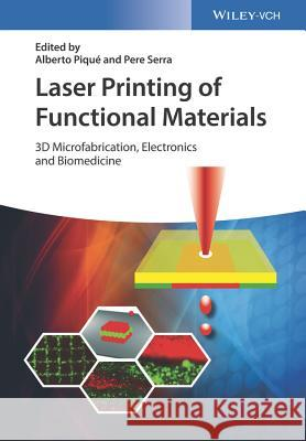 Laser Printing of Functional Materials: 3D Microfabrication, Electronics and Biomedicine Piqué, Alberto; Serra, Pere 9783527342129