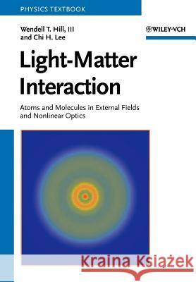 Light-Matter Interaction: Atoms and Molecules in External Fields and Nonlinear Optics Wendell T. Hill Chi H. Lee 9783527406616