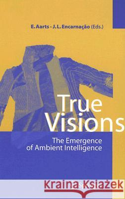 True Visions : The Emergence of Ambient Intelligence E. H. L. Aarts J. L. Encarnacao 9783540289722