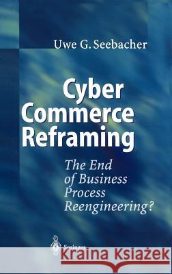 Cyber Commerce Reframing: The End of Business Process Reengineering? Uwe G. Seebacher 9783540423768