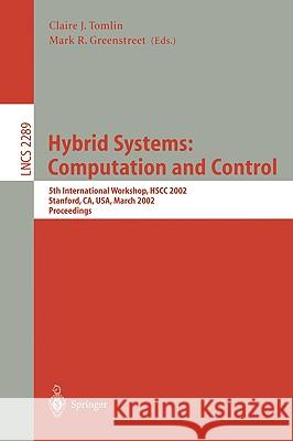 Hybrid Systems: Computation and Control: 5th International Workshop, Hscc 2002, Stanford, Ca, Usa, March 25-27, 2002, Proceedings Claire J. Tomlin Mark R. Greenstreet 9783540433217