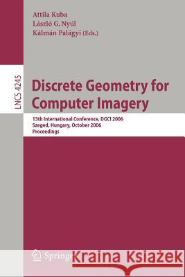 Discrete Geometry for Computer Imagery : 13th International Conference, DGCI 2006, Szeged, Hungary, October 25-27, 2006, Proceedings Attila Kuba Laszlo G. Nyul Kalman Palagyi 9783540476511
