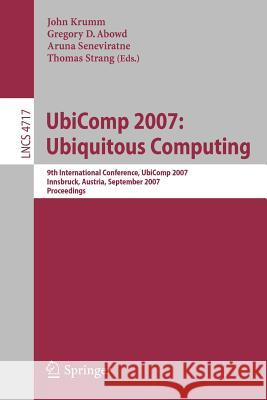 UbiComp 2007: Ubiquitous Computing: 9th International Conference, UbiComp 2007 Innsbruck, Austria, September 16-19, 2007 Proceedings Gregory D. Abowd 9783540748526