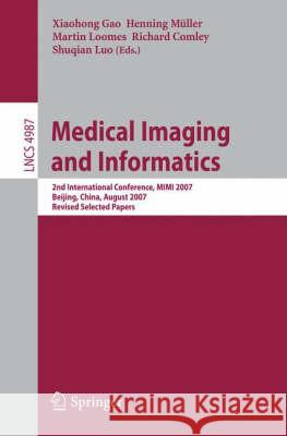 Medical Imaging and Informatics : Second International Conference, MIMI 2007, Beijing, China, August 14-16, 2007, Revised Selected papers Xiaohong Gao 9783540794899