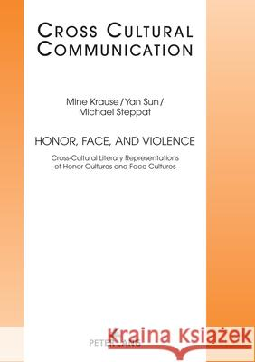 Honor, Face, and Violence : Cross-Cultural Literary Representations of Honor Cultures and Face Cultures Mine Krause Yan SUN Michael Steppat 9783631789063