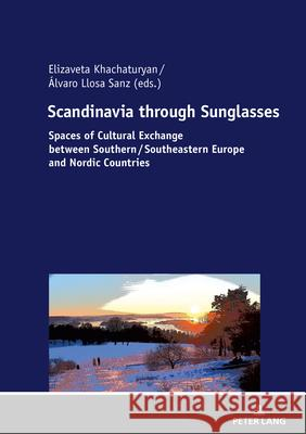 Scandinavia through Sunglasses : Spaces of Cultural Exchange between Southern/Southeastern Europe and Nordic Countries Elizaveta Khachaturyan Alvaro Llosa Sanz  9783631791608