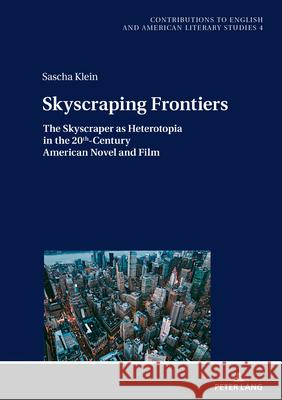 Skyscraping Frontiers : The Skyscraper as Heterotopia in the 20th-Century American Novel and Film. Dissertationsschrift Sascha Klein   9783631792018