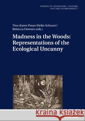 Madness in the Woods: Representations of the Ecological Uncanny Tina-Karen Pusse Heike Schwarz Rebecca Downes 9783631793398