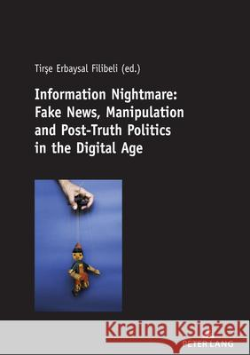 Information Nightmare: Fake News, Manipulation and Post-Truth Politics in the Digital Age Tirse Erbaysal Filibeli   9783631812211