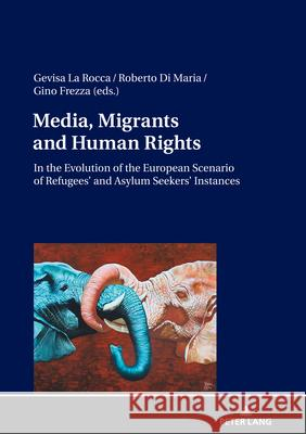 Media, Migrants and Human Rights. In the Evolution of the European Scenario of Refugees' and Asylum Seekers' Instances Gevisa La Rocca Roberto Di Maria Gino Frezza 9783631822531