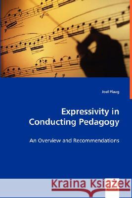 Expressivity in Conducting Pedagogy - An Overview and Recommendations Joel Plaag 9783639008685