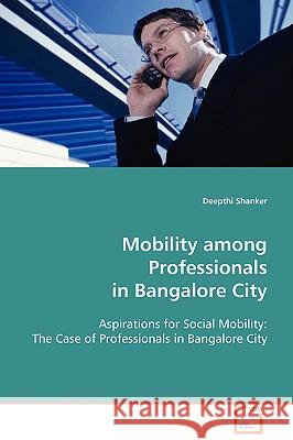 Mobility Among Professionals in Bangalore City Deepthi Shanker 9783639022827