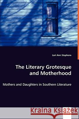 The Literary Grotesque and Motherhood - Mothers and Daughters in Southern Literature Lori Ann Stephens 9783639052848 VDM VERLAG DR. MULLER AKTIENGESELLSCHAFT & CO