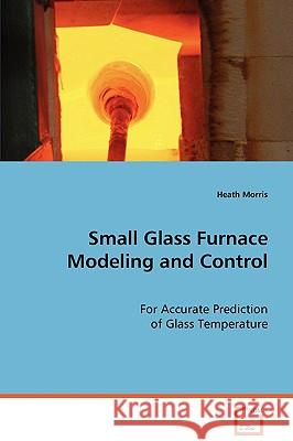 Small Glass Furnace Modeling and Control Heath Morris 9783639077292