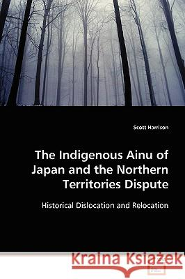 The Indigenous Ainu of Japan and the Northern Territories Dispute Scott Harrison 9783639110043