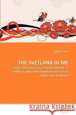 The Svetlana in Me - How I Embraced My Turkish Identity in Order to Play a Russian/Estonian for an American Audience Setenay Yener 9783639111347