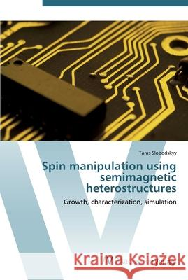 Spin manipulation using semimagnetic heterostructures : Growth, characterization, simulation Slobodskyy, Taras 9783639439038