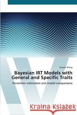 Bayesian IRT Models with General and Specific Traits : Parameter estimation and model comparisons Sheng, Yanyan 9783639439250