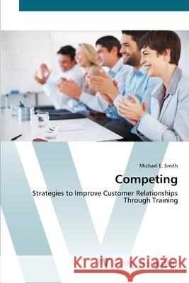 Competing : Strategies to Improve Customer Relationships Through Training Smith, Michael E. 9783639449242