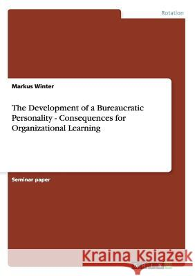 The Development of a Bureaucratic Personality - Consequences for Organizational Learning Markus Winter 9783640972708