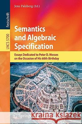 Semantics and Algebraic Specification: Essays Dedicated to Peter D. Mosses on the Occasion of His 60th Birthday Jens Palsberg 9783642041631 Springer