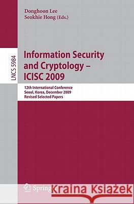 Information Security and Cryptology - Icisc 2009: 12th International Conference, Seoul, Korea, December 2-4. 2009. Revised Selected Papers Donghoon Lee Seokhie Hong 9783642144226