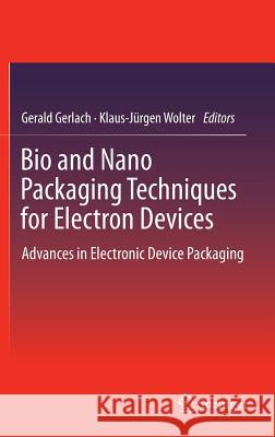 Bio and Nano Packaging Techniques for Electron Devices : Advances in Electronic Device Packaging Gerald Gerlach Klaus-J Rgen Wolter 9783642285219