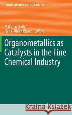 Organometallics as Catalysts in the Fine Chemical Industry Matthias Beller Hans-Ulrich Blaser 9783642328329