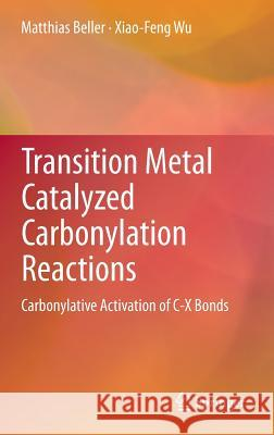 Transition Metal Catalyzed Carbonylation Reactions: Carbonylative Activation of C-X Bonds Matthias Beller Xiao-Feng Wu 9783642390159